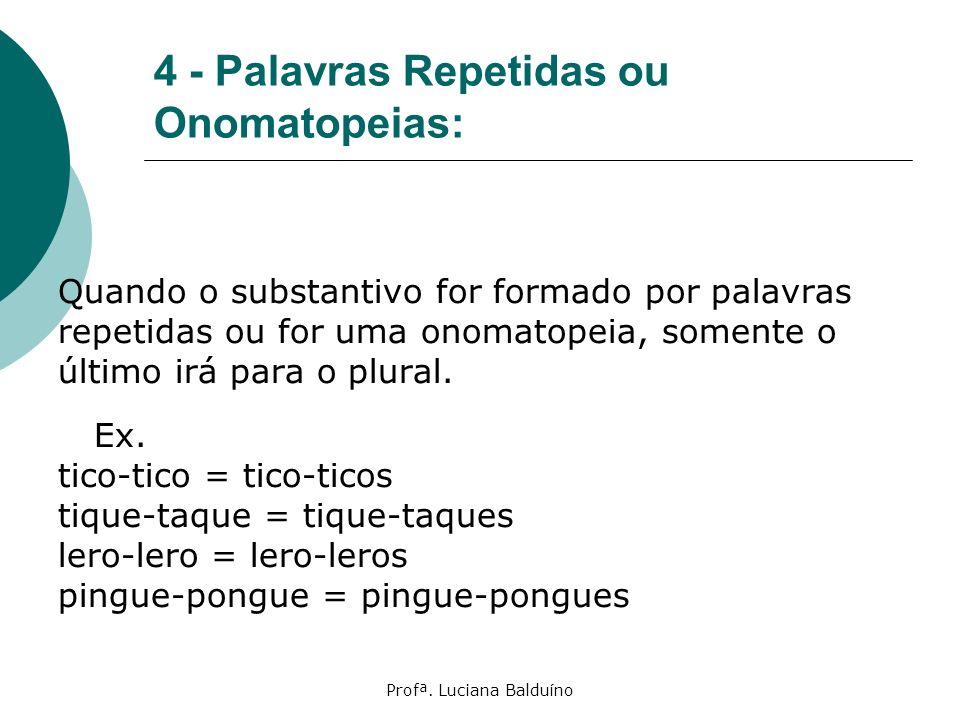 Profª. Luciana Balduíno 4 - Palavras Repetidas ou Onomatopeias: Quando o substantivo for formado por palavras repetidas ou for uma onomatopeia, soment
