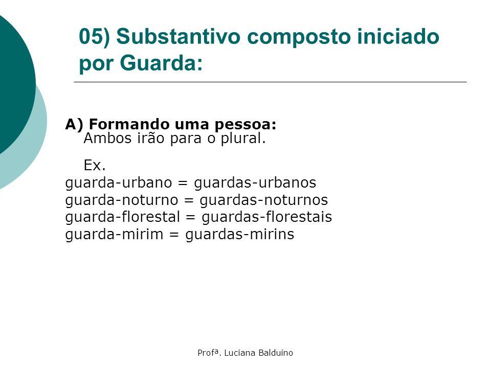 Profª. Luciana Balduíno 05) Substantivo composto iniciado por Guarda: A) Formando uma pessoa: Ambos irão para o plural. Ex. guarda-urbano = guardas-ur