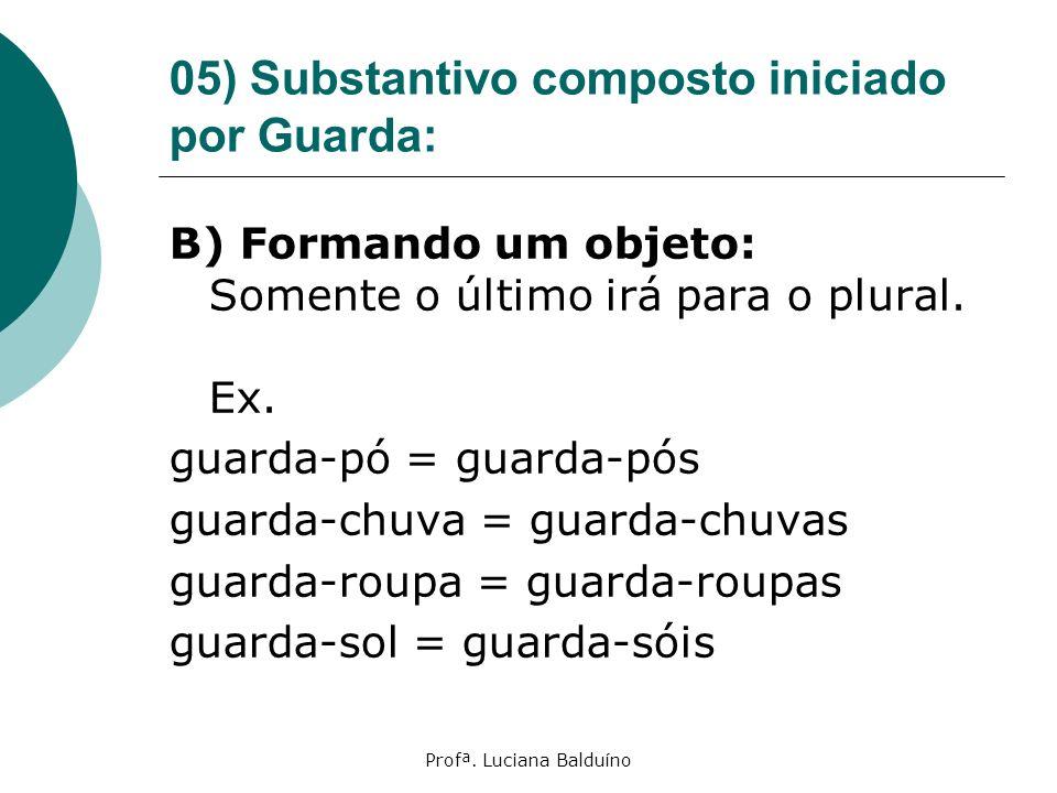 Profª. Luciana Balduíno 05) Substantivo composto iniciado por Guarda: B) Formando um objeto: Somente o último irá para o plural. Ex. guarda-pó = guard