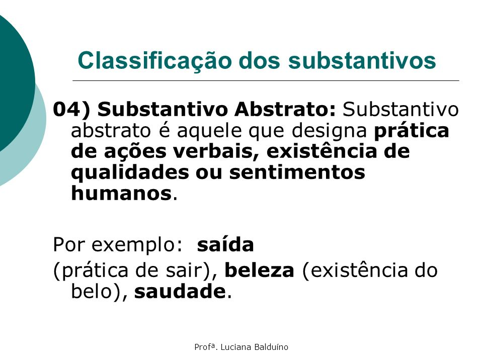 Profª. Luciana Balduíno Classificação dos substantivos 04) Substantivo Abstrato: Substantivo abstrato é aquele que designa prática de ações verbais, e