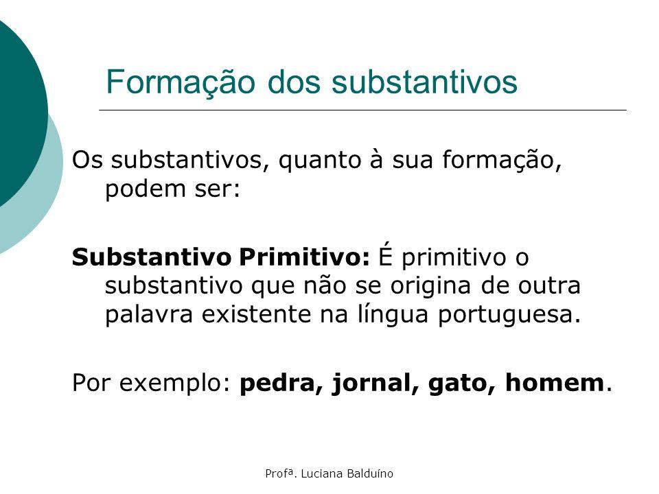 Profª. Luciana Balduíno Formação dos substantivos Os substantivos, quanto à sua formação, podem ser: Substantivo Primitivo: É primitivo o substantivo