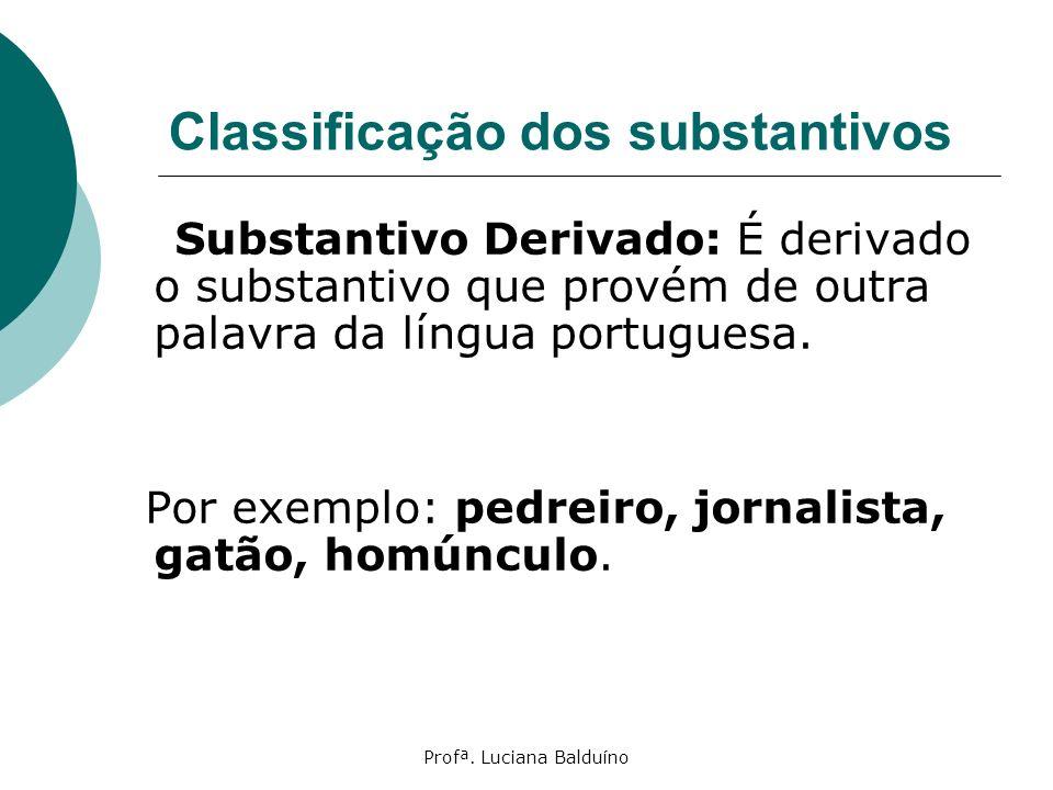 Profª. Luciana Balduíno Classificação dos substantivos Substantivo Derivado: É derivado o substantivo que provém de outra palavra da língua portuguesa