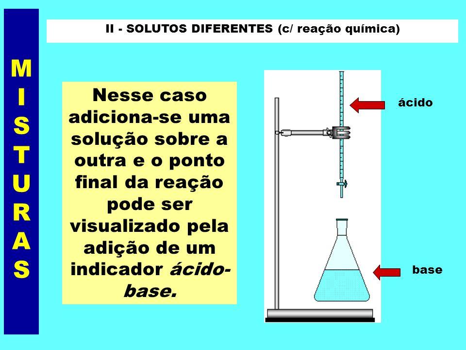 II - SOLUTOS DIFERENTES (c/ reação química) Ex.: solução de HCl + solução de NaOH Nesse caso devemos levar em conta a estequiometria da reação, no seu ponto final.