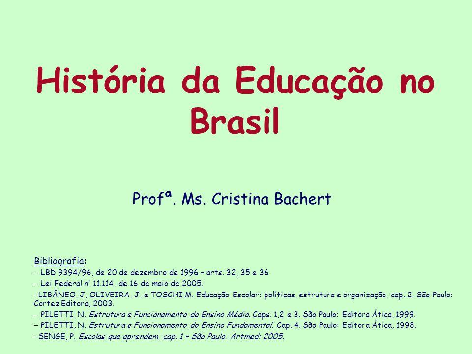 História da Educação no Brasil Bibliografia: – LBD 9394/96, de 20 de dezembro de 1996 – arts. 32, 35 e 36 – Lei Federal n° 11.114, de 16 de maio de 20