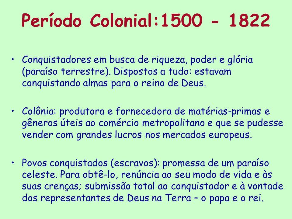 Período Colonial:1500 - 1822 Conquistadores em busca de riqueza, poder e glória (paraíso terrestre). Dispostos a tudo: estavam conquistando almas para