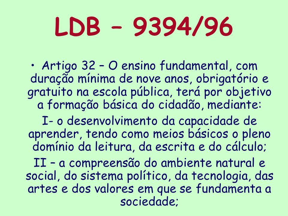 LDB – 9394/96 Artigo 32 – O ensino fundamental, com duração mínima de nove anos, obrigatório e gratuito na escola pública, terá por objetivo a formaçã