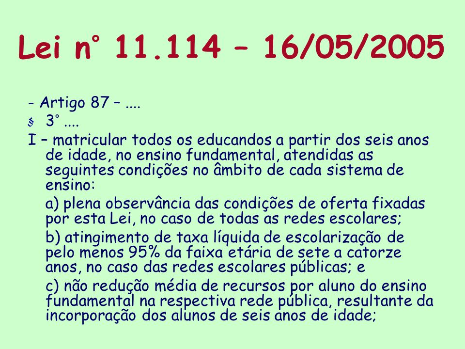 Lei n° 11.114 – 16/05/2005 - Artigo 87 –.... § 3°.... I – matricular todos os educandos a partir dos seis anos de idade, no ensino fundamental, atendi