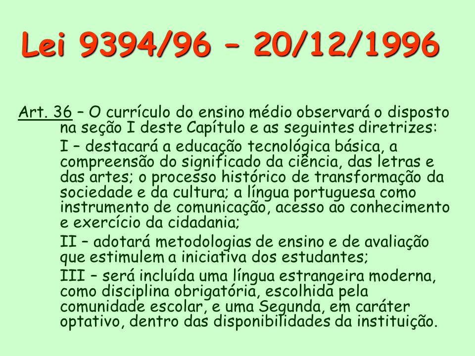 Lei 9394/96 – 20/12/1996 Art. 36 – O currículo do ensino médio observará o disposto na seção I deste Capítulo e as seguintes diretrizes: I – destacará