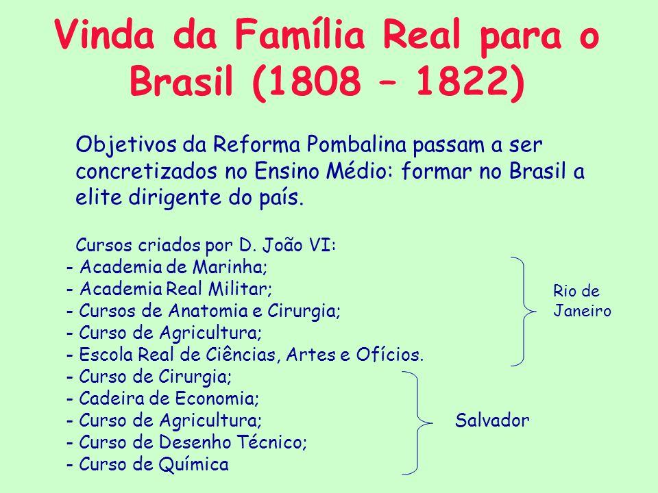 Vinda da Família Real para o Brasil (1808 – 1822) Objetivos da Reforma Pombalina passam a ser concretizados no Ensino Médio: formar no Brasil a elite