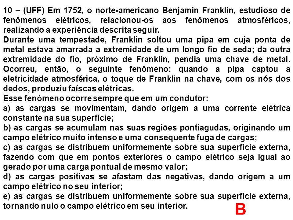 10 – (UFF) Em 1752, o norte-americano Benjamin Franklin, estudioso de fenômenos elétricos, relacionou-os aos fenômenos atmosféricos, realizando a expe