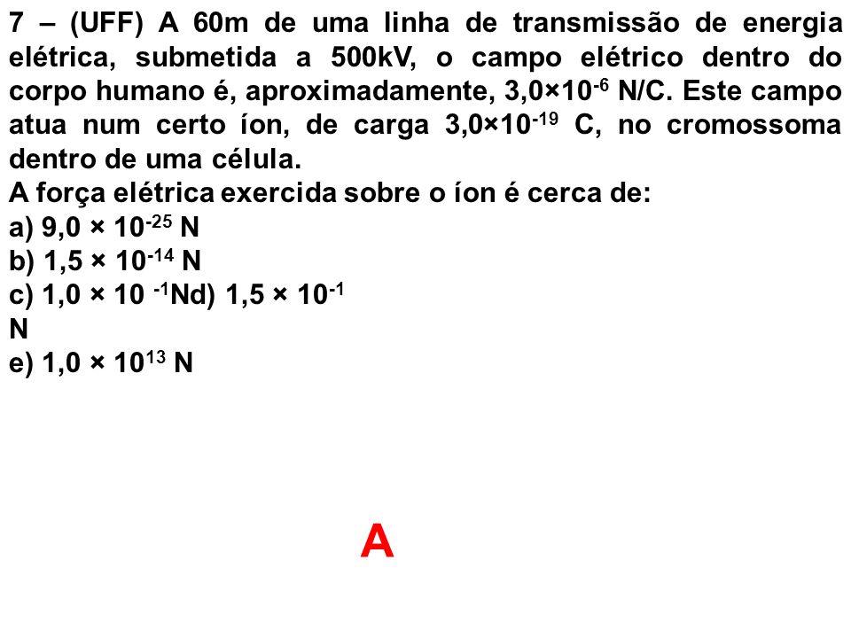 7 – (UFF) A 60m de uma linha de transmissão de energia elétrica, submetida a 500kV, o campo elétrico dentro do corpo humano é, aproximadamente, 3,0×10