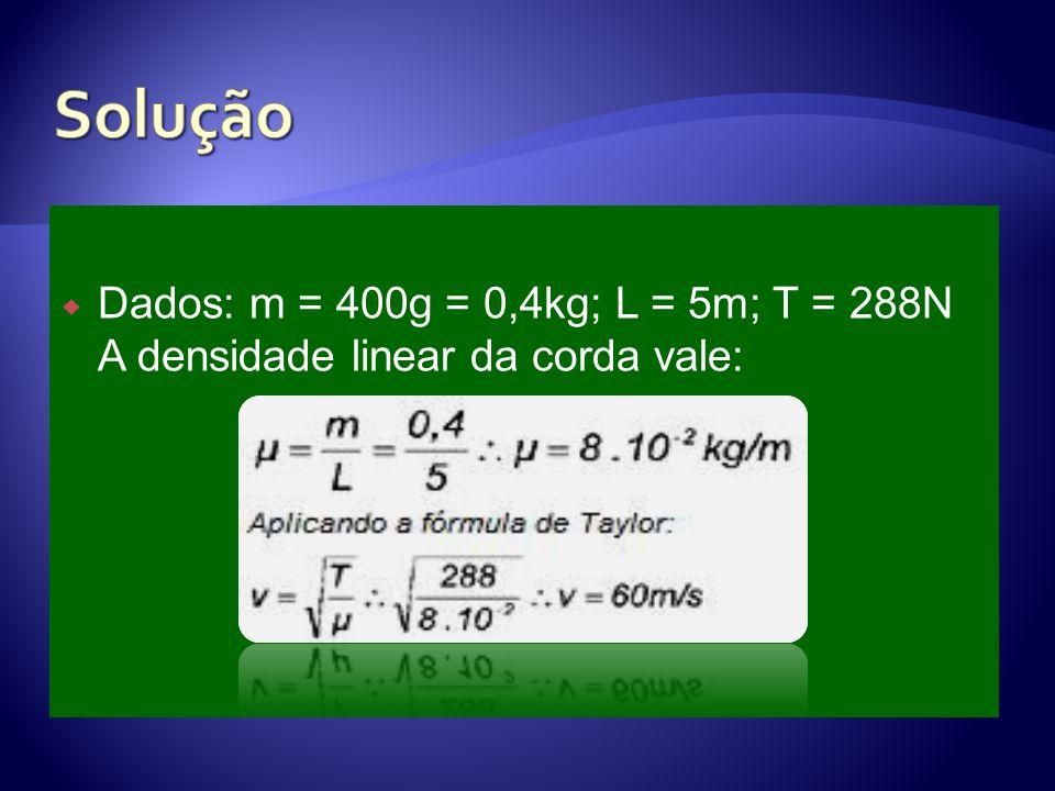 Dados: m = 400g = 0,4kg; L = 5m; T = 288N A densidade linear da corda vale: