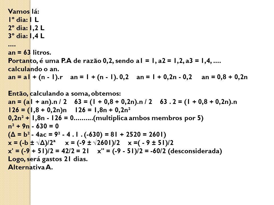 Vamos lá: 1º dia: 1 L 2º dia: 1,2 L 3º dia: 1,4 L.... an = 63 litros. Portanto, é uma P.A de razão 0,2, sendo a1 = 1, a2 = 1,2, a3 = 1,4,.... calculan