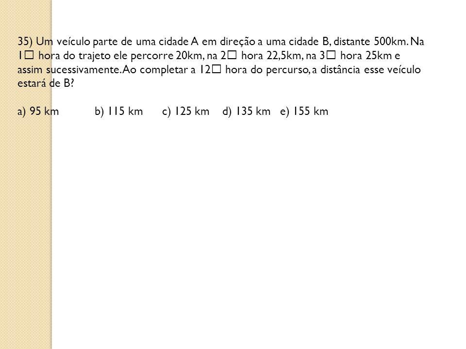 35) Um veículo parte de uma cidade A em direção a uma cidade B, distante 500km. Na 1 hora do trajeto ele percorre 20km, na 2 hora 22,5km, na 3 hora