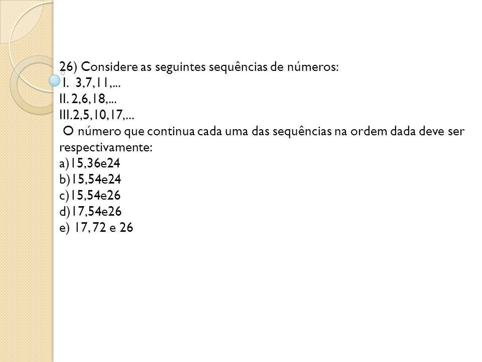 26) Considere as seguintes sequências de números: I. 3,7,11,... II. 2,6,18,... III.2,5,10,17,... O número que continua cada uma das sequências na orde