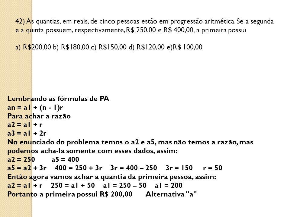 42) As quantias, em reais, de cinco pessoas estão em progressão aritmética. Se a segunda e a quinta possuem, respectivamente, R$ 250,00 e R$ 400,00, a