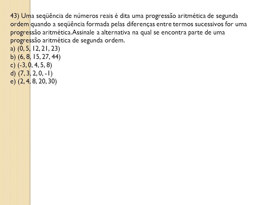 43) Uma seqüência de números reais é dita uma progressão aritmética de segunda ordem quando a seqüência formada pelas diferenças entre termos sucessivos for uma progressão aritmética.