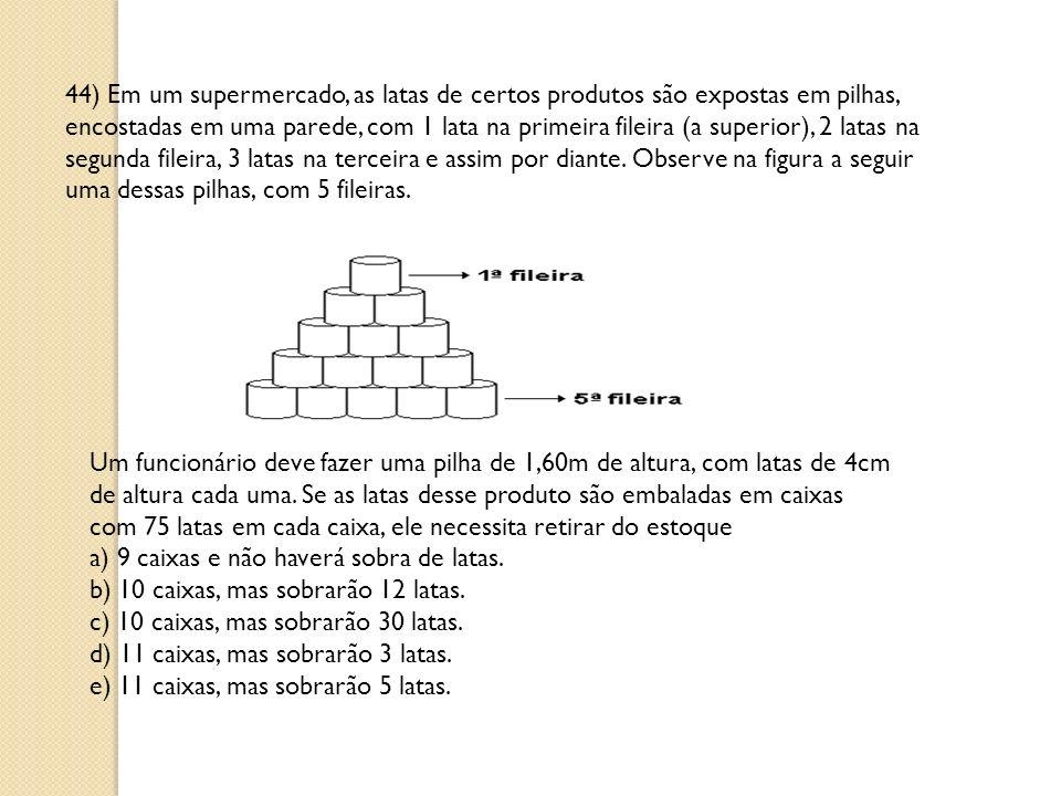 44) Em um supermercado, as latas de certos produtos são expostas em pilhas, encostadas em uma parede, com 1 lata na primeira fileira (a superior), 2 latas na segunda fileira, 3 latas na terceira e assim por diante.