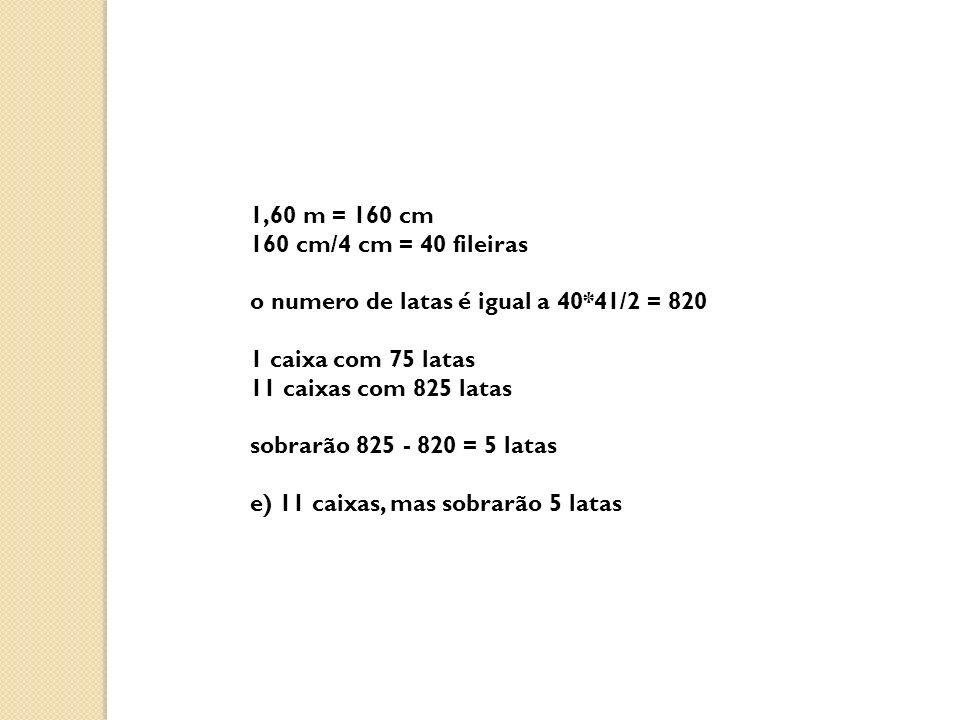 1,60 m = 160 cm 160 cm/4 cm = 40 fileiras o numero de latas é igual a 40*41/2 = 820 1 caixa com 75 latas 11 caixas com 825 latas sobrarão 825 - 820 = 5 latas e) 11 caixas, mas sobrarão 5 latas
