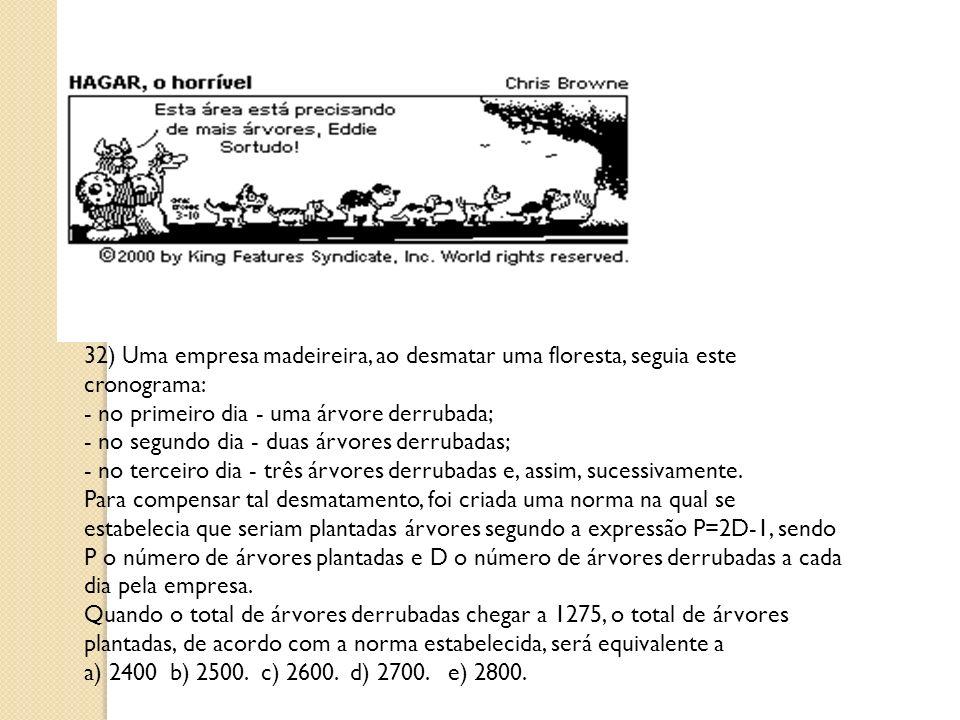 32) Uma empresa madeireira, ao desmatar uma floresta, seguia este cronograma: - no primeiro dia - uma árvore derrubada; - no segundo dia - duas árvores derrubadas; - no terceiro dia - três árvores derrubadas e, assim, sucessivamente.