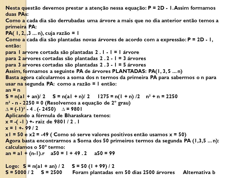 Nesta questão devemos prestar a atenção nessa equação: P = 2D - 1. Assim formamos duas PAs: Como a cada dia são derrubadas uma árvore a mais que no di
