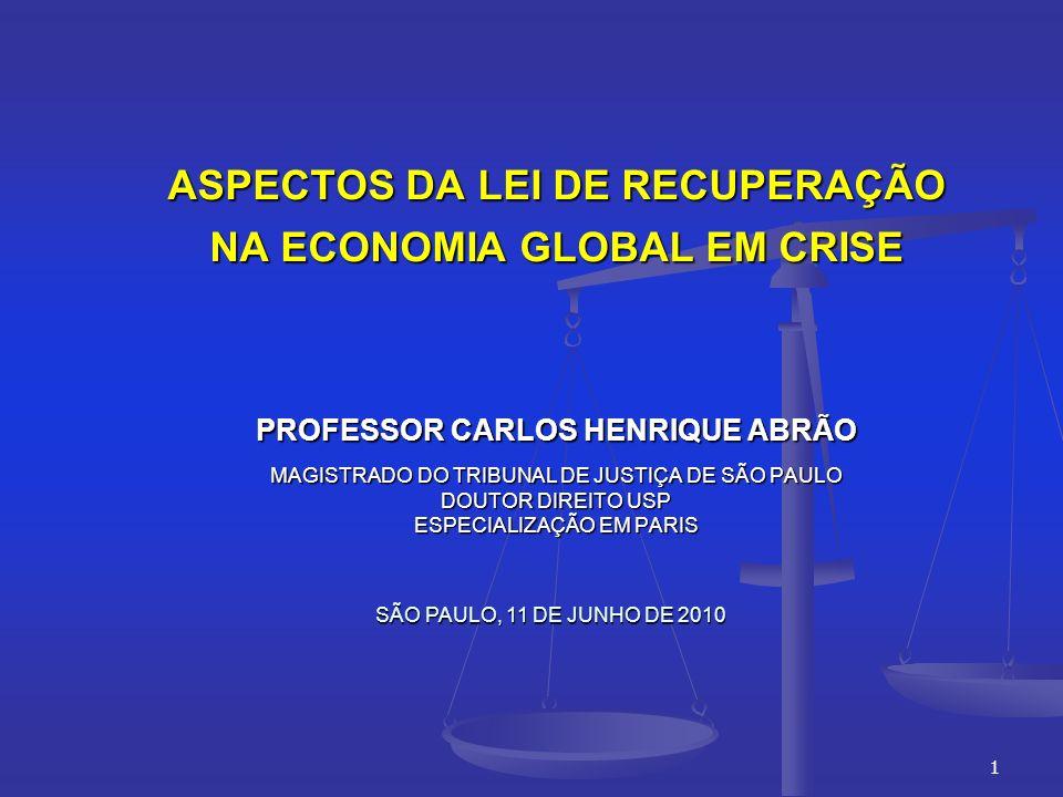1 ASPECTOS DA LEI DE RECUPERAÇÃO NA ECONOMIA GLOBAL EM CRISE PROFESSOR CARLOS HENRIQUE ABRÃO MAGISTRADO DO TRIBUNAL DE JUSTIÇA DE SÃO PAULO DOUTOR DIREITO USP ESPECIALIZAÇÃO EM PARIS SÃO PAULO, 11 DE JUNHO DE 2010