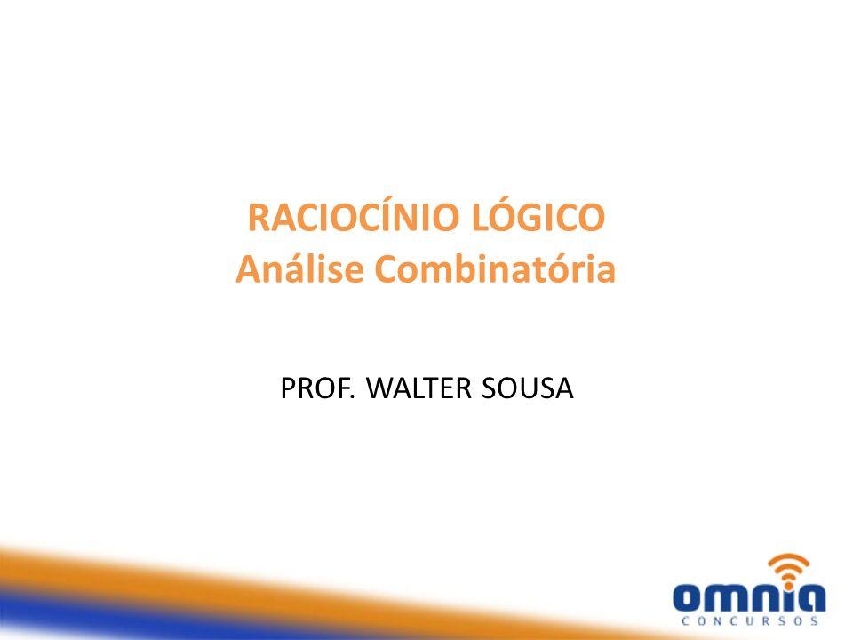 RACIOCÍNIO LÓGICO Análise Combinatória PROF. WALTER SOUSA