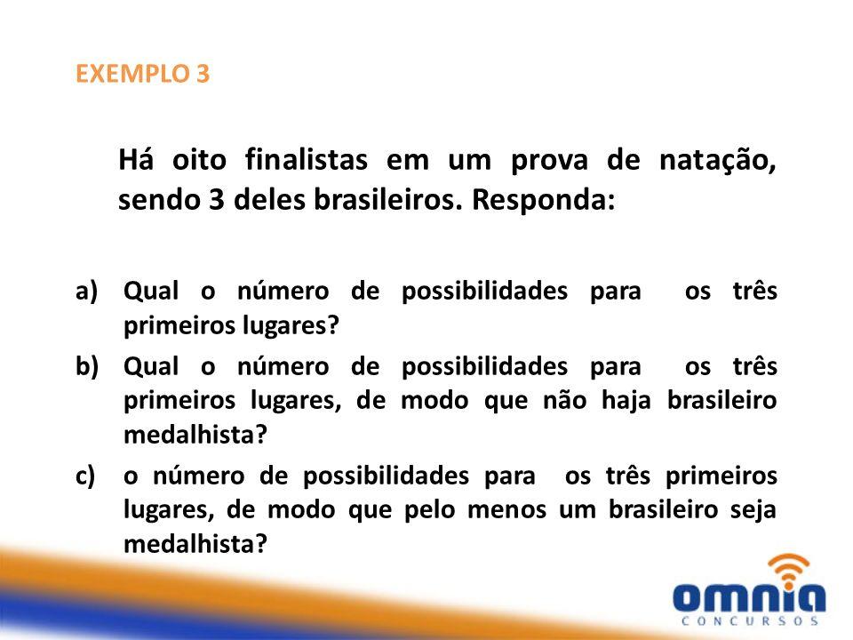 EXEMPLO 3 Há oito finalistas em um prova de natação, sendo 3 deles brasileiros. Responda: a)Qual o número de possibilidades para os três primeiros lug