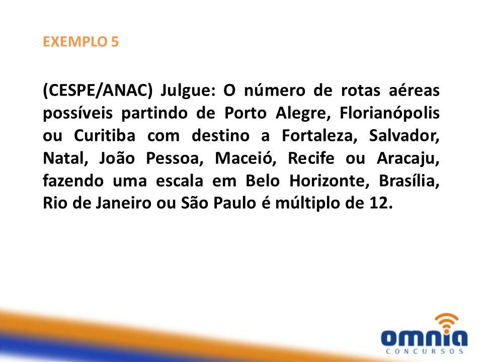 EXEMPLO 5 (CESPE/ANAC) Julgue: O número de rotas aéreas possíveis partindo de Porto Alegre, Florianópolis ou Curitiba com destino a Fortaleza, Salvado