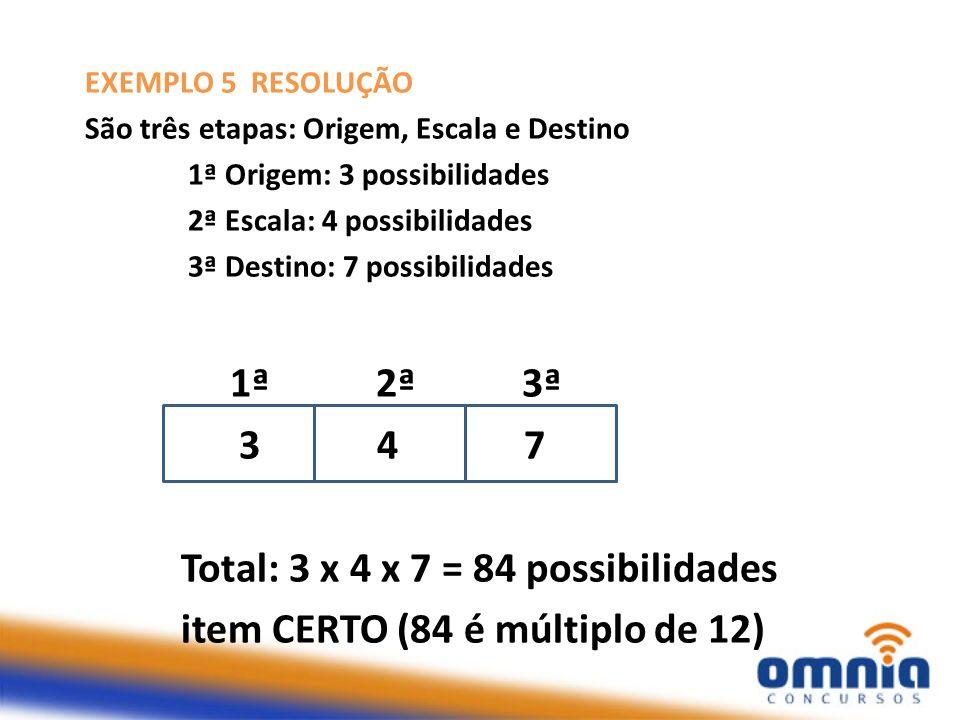 EXEMPLO 5 RESOLUÇÃO São três etapas: Origem, Escala e Destino 1ª Origem: 3 possibilidades 2ª Escala: 4 possibilidades 3ª Destino: 7 possibilidades 1ª