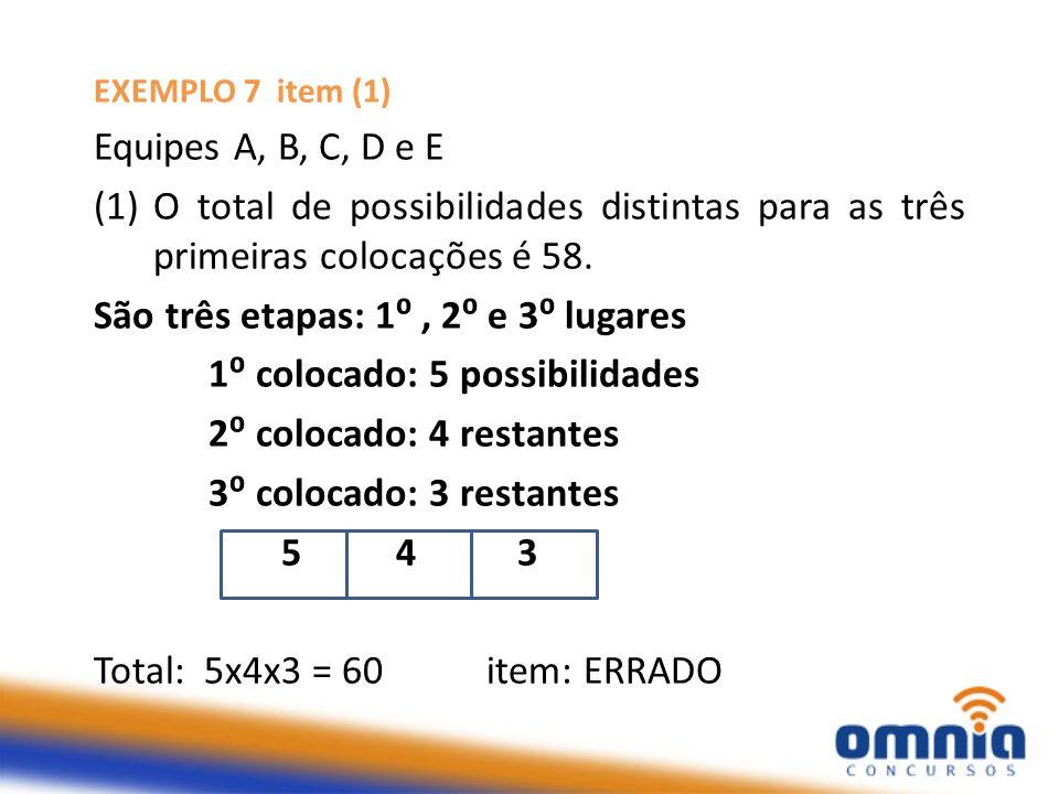 EXEMPLO 7 item (1) Equipes A, B, C, D e E (1)O total de possibilidades distintas para as três primeiras colocações é 58. São três etapas: 1, 2 e 3 lug
