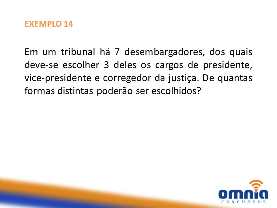 EXEMPLO 14 Em um tribunal há 7 desembargadores, dos quais deve-se escolher 3 deles os cargos de presidente, vice-presidente e corregedor da justiça. D