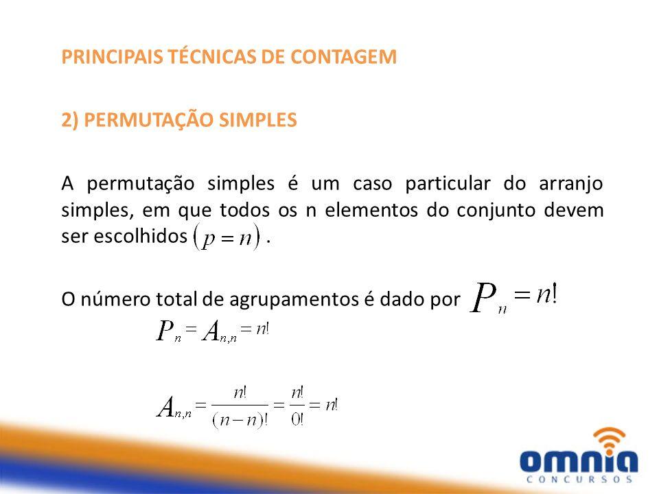 PRINCIPAIS TÉCNICAS DE CONTAGEM 2) PERMUTAÇÃO SIMPLES A permutação simples é um caso particular do arranjo simples, em que todos os n elementos do con