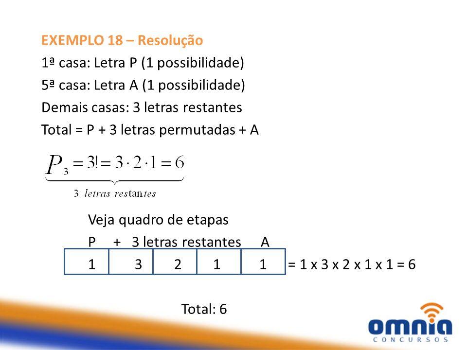 EXEMPLO 18 – Resolução 1ª casa: Letra P (1 possibilidade) 5ª casa: Letra A (1 possibilidade) Demais casas: 3 letras restantes Total = P + 3 letras per