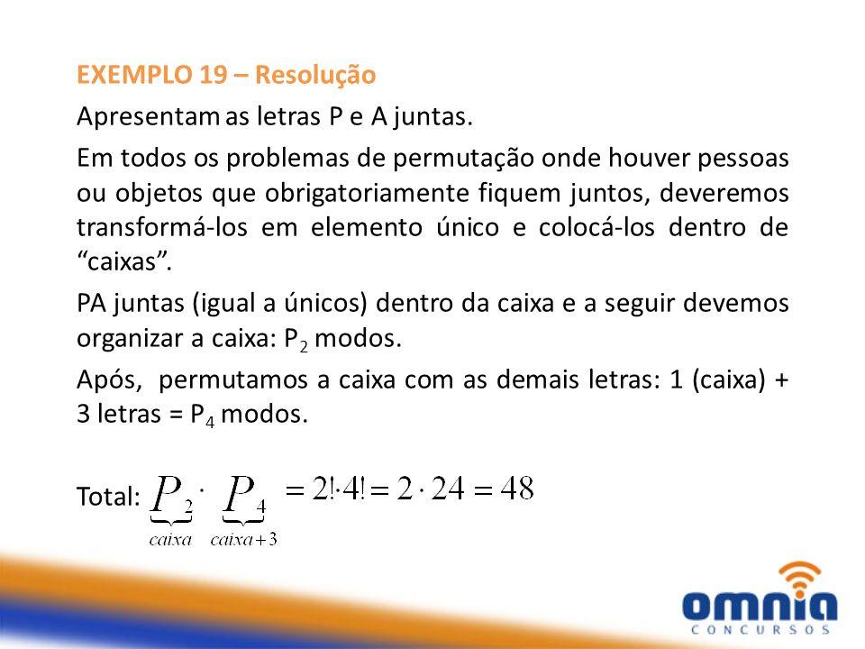 EXEMPLO 19 – Resolução Apresentam as letras P e A juntas. Em todos os problemas de permutação onde houver pessoas ou objetos que obrigatoriamente fiqu