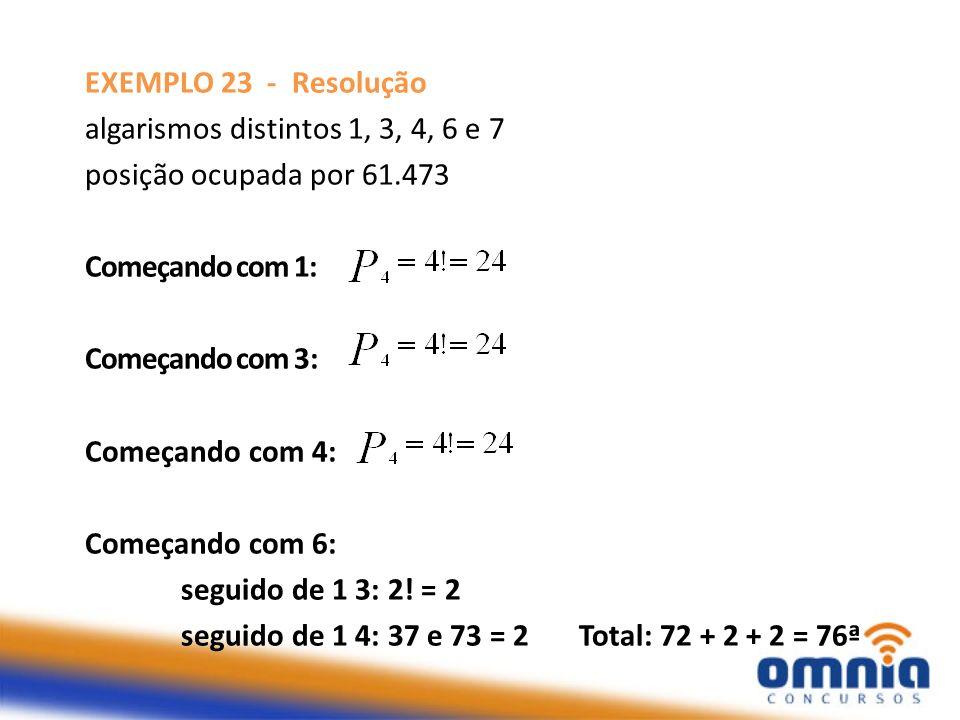 EXEMPLO 23 - Resolução algarismos distintos 1, 3, 4, 6 e 7 posição ocupada por 61.473 Começando com 1: Começando com 3: Começando com 4: Começando com