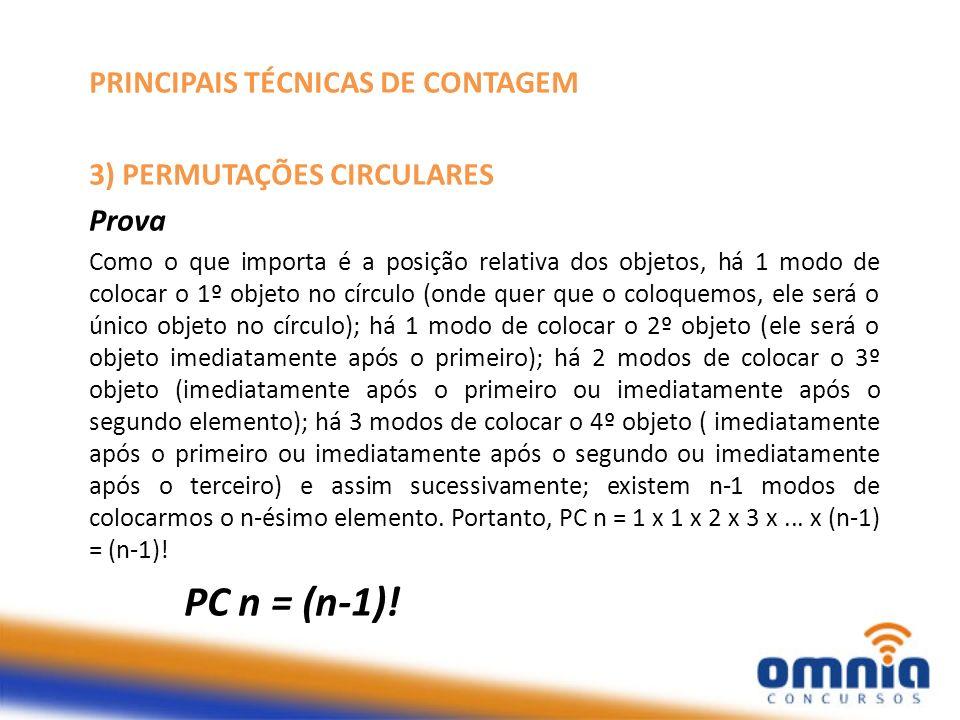 PRINCIPAIS TÉCNICAS DE CONTAGEM 3) PERMUTAÇÕES CIRCULARES Prova Como o que importa é a posição relativa dos objetos, há 1 modo de colocar o 1º objeto