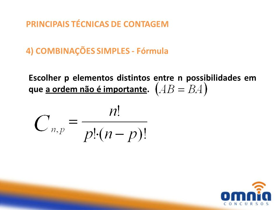 PRINCIPAIS TÉCNICAS DE CONTAGEM 4) COMBINAÇÕES SIMPLES - Fórmula Escolher p elementos distintos entre n possibilidades em que a ordem não é importante