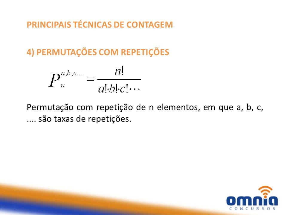 PRINCIPAIS TÉCNICAS DE CONTAGEM 4) PERMUTAÇÕES COM REPETIÇÕES Permutação com repetição de n elementos, em que a, b, c,.... são taxas de repetições.