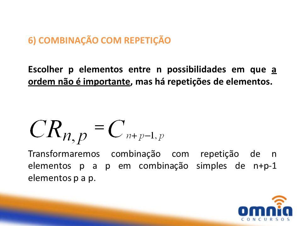 6) COMBINAÇÃO COM REPETIÇÃO Escolher p elementos entre n possibilidades em que a ordem não é importante, mas há repetições de elementos. Transformarem