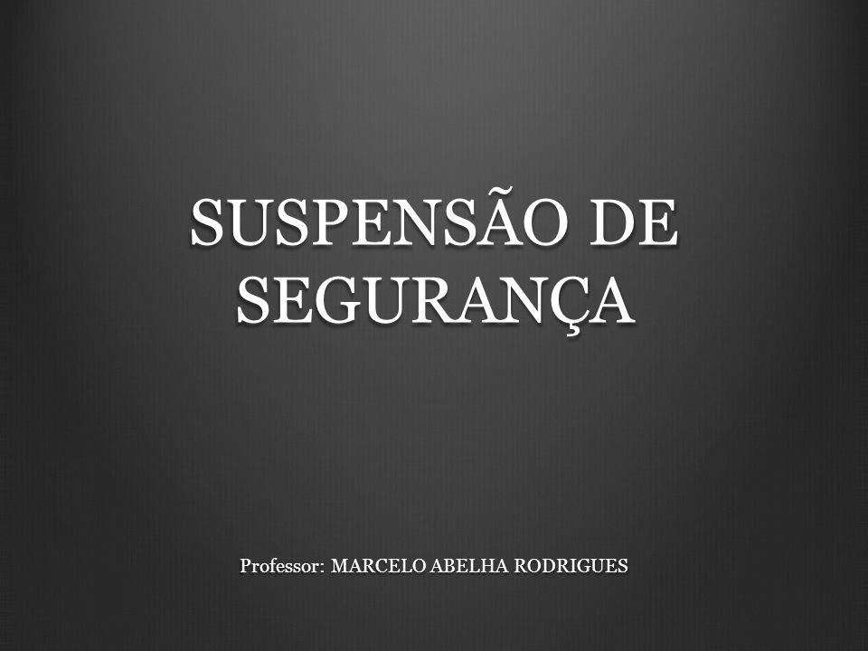 SUSPENSÃO DE SEGURANÇA Professor: MARCELO ABELHA RODRIGUES