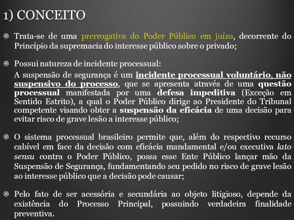 2) FINALIDADE O pedido de suspensão de segurança possui a função de estancar a eficácia mandamental e/ou executiva lato sensu de decisões judiciais concedidas contra o Poder Público: Contracautela; Quando presente PERIGO DE GRAVE LESÃO A VALORES ATINENTES À ORDEM, À ECONOMIA, À SAÚDE, OU À SEGURANÇA PÚBLICA; Provisório: Afirmação Direito do particular X Afirmação Interesse público; Não se presta à eficácia substitutiva: Não pretende reaver a eficácia de decisão anterior favorável ao Poder Público; Concebida nas ações de Mandado de Segurança, seu uso fora alargado para todas as decisões mandamentais e/ou executivas lato sensu contra o Ente Público, desde que fundamentadas nos requisitos legais; Tal generalização gerou a construção de 02 regimes jurídicos: i) i)Aplicada as Leis n.° 12.016/09 (revogou a Lei n.° 4348/64) e n.° 8038/90 (arts.