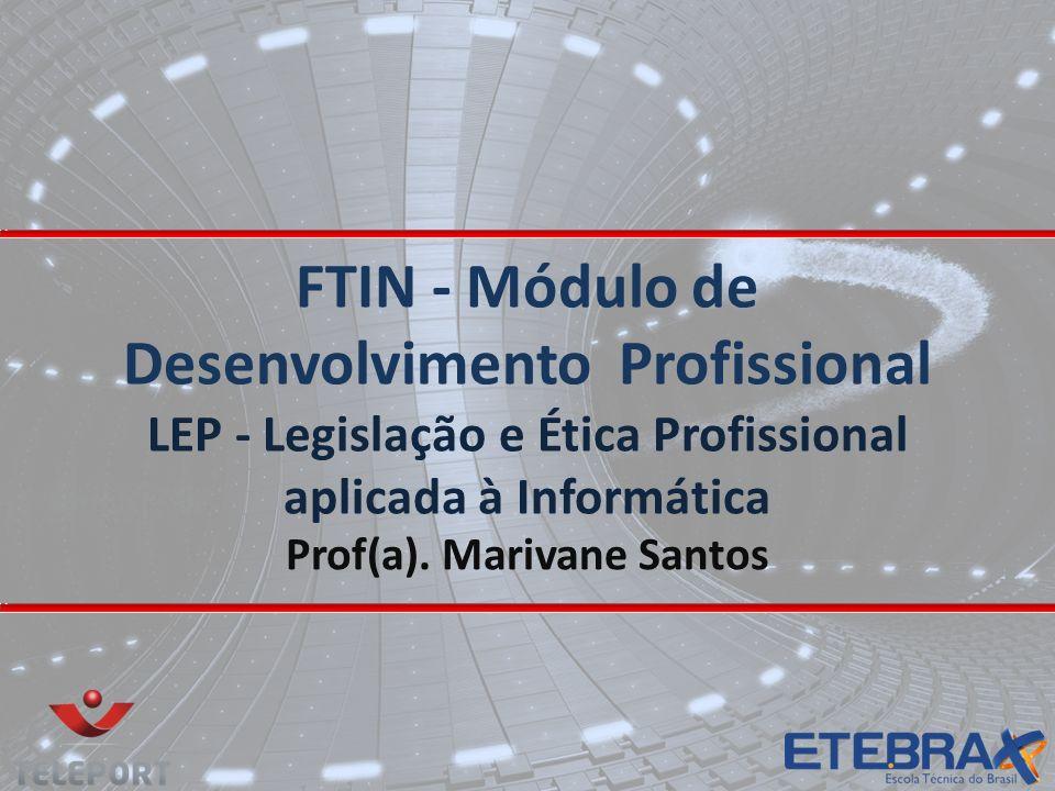 FTIN - Módulo de Desenvolvimento Profissional LEP - Legislação e Ética Profissional aplicada à Informática Prof(a). Marivane Santos
