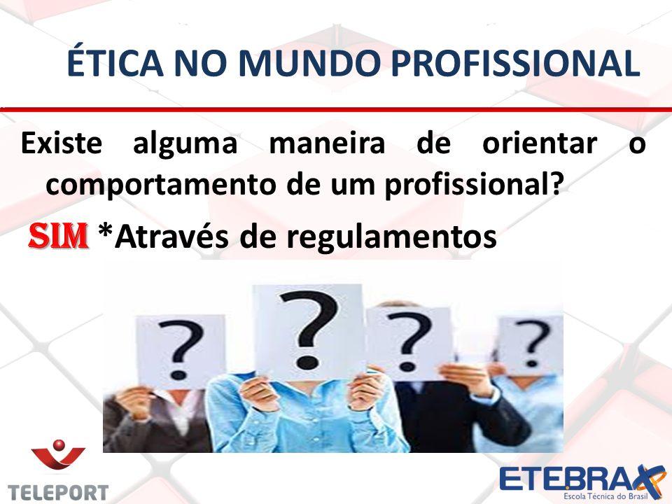 ÉTICA NO MUNDO PROFISSIONAL Existe alguma maneira de orientar o comportamento de um profissional? SIM SIM *Através de regulamentos
