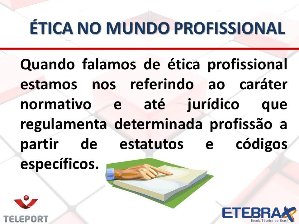 ÉTICA NO MUNDO PROFISSIONAL Quando falamos de ética profissional estamos nos referindo ao caráter normativo e até jurídico que regulamenta determinada