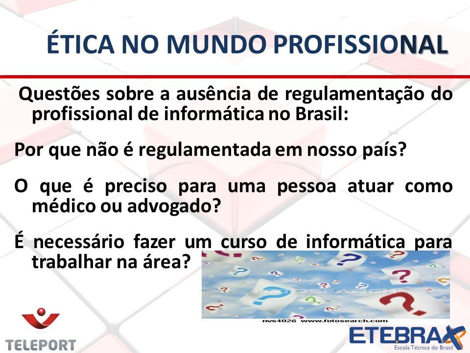 NAL ÉTICA NO MUNDO PROFISSIONAL Questões sobre a ausência de regulamentação do profissional de informática no Brasil: Por que não é regulamentada em n