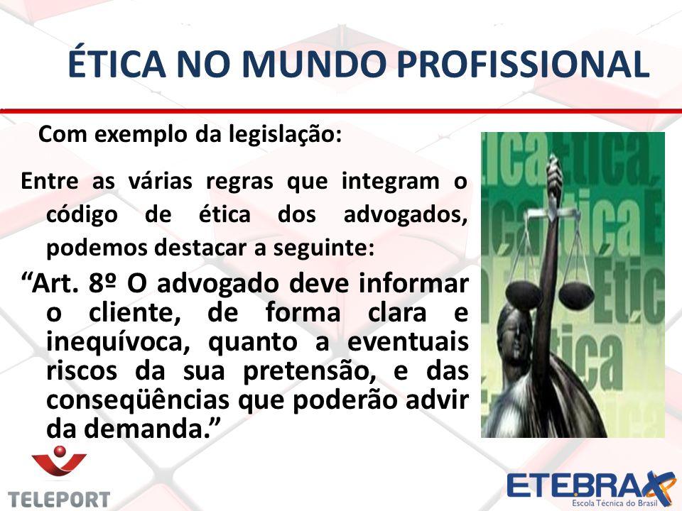 ÉTICA NO MUNDO PROFISSIONAL Com exemplo da legislação: Entre as várias regras que integram o código de ética dos advogados, podemos destacar a seguint