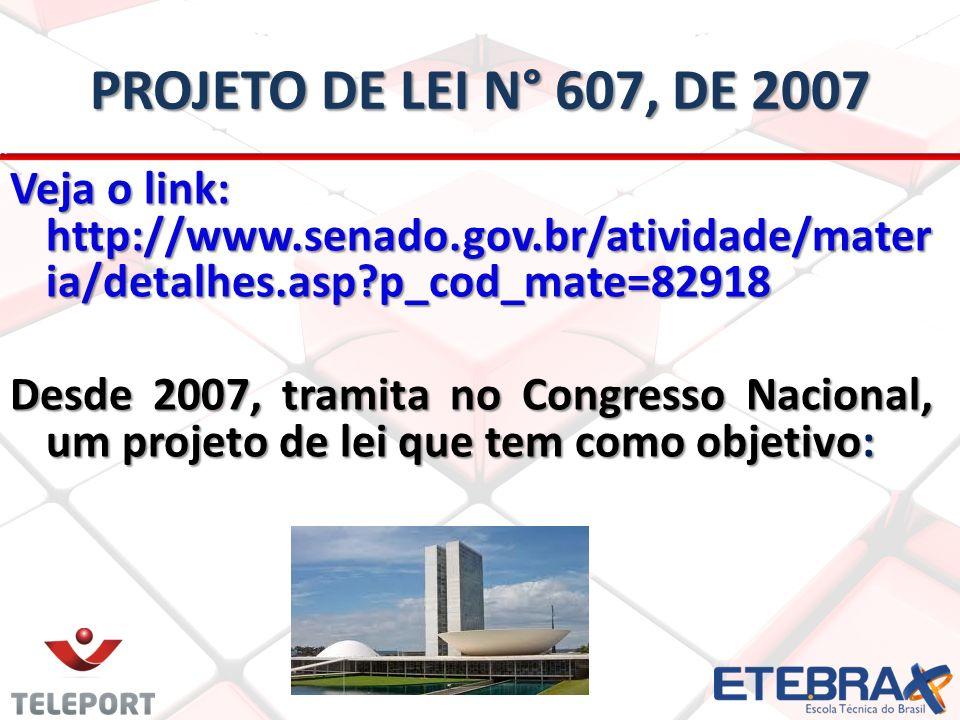 PROJETO DE LEI N° 607, DE 2007 Veja o link: http://www.senado.gov.br/atividade/mater ia/detalhes.asp?p_cod_mate=82918 Desde 2007, tramita no Congresso
