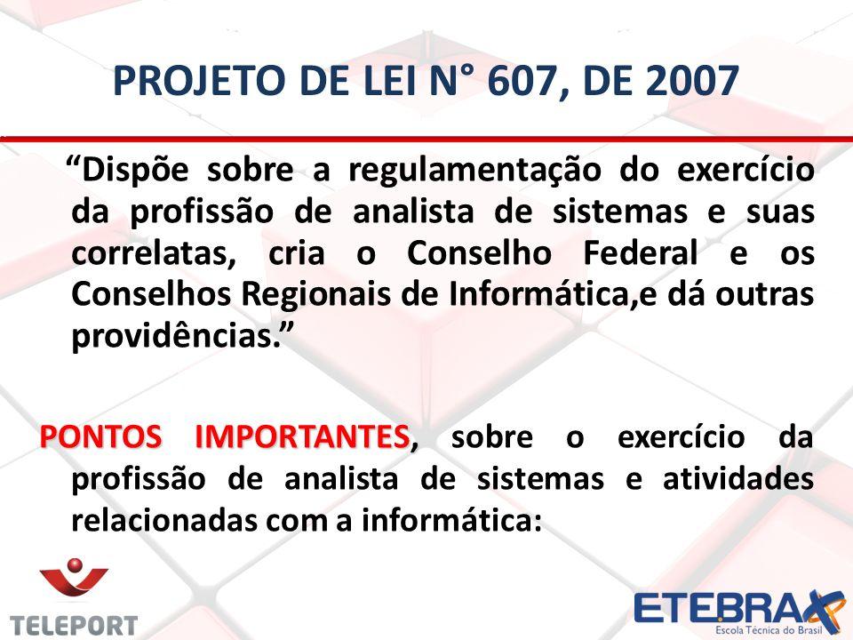 PROJETO DE LEI N° 607, DE 2007 Dispõe sobre a regulamentação do exercício da profissão de analista de sistemas e suas correlatas, cria o Conselho Fede