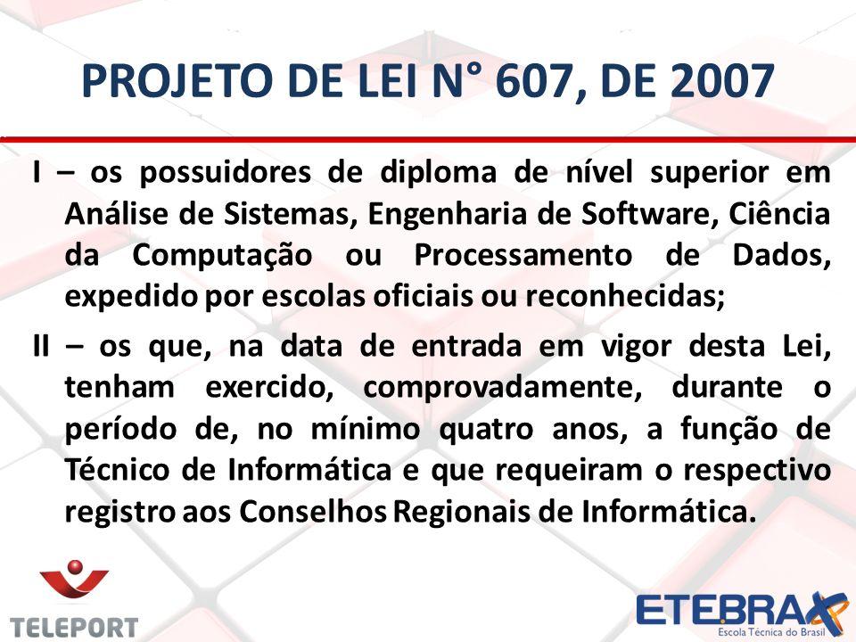 PROJETO DE LEI N° 607, DE 2007 I – os possuidores de diploma de nível superior em Análise de Sistemas, Engenharia de Software, Ciência da Computação o